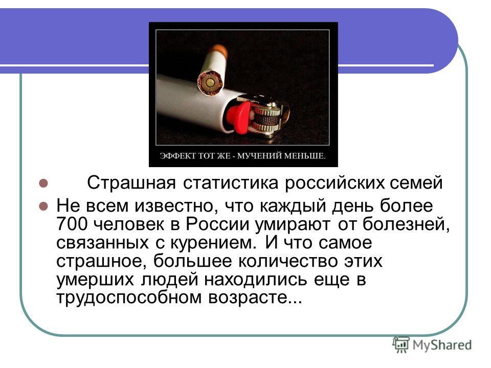 Страшная статистика российских семей Не всем известно, что каждый день более 700 человек в России умирают от болезней, связанных с курением. И что самое страшное, большее количество этих умерших людей находились еще в трудоспособном возрасте...