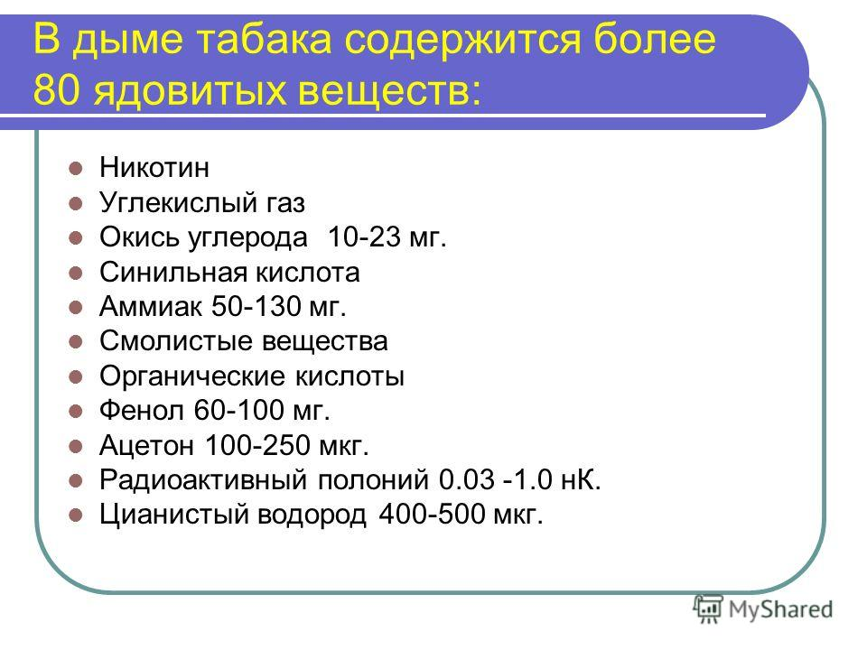 В дыме табака содержится более 80 ядовитых веществ: Никотин Углекислый газ Окись углерода 10-23 мг. Синильная кислота Аммиак 50-130 мг. Смолистые вещества Органические кислоты Фенол 60-100 мг. Ацетон 100-250 мкг. Радиоактивный полоний 0.03 -1.0 нК. Ц