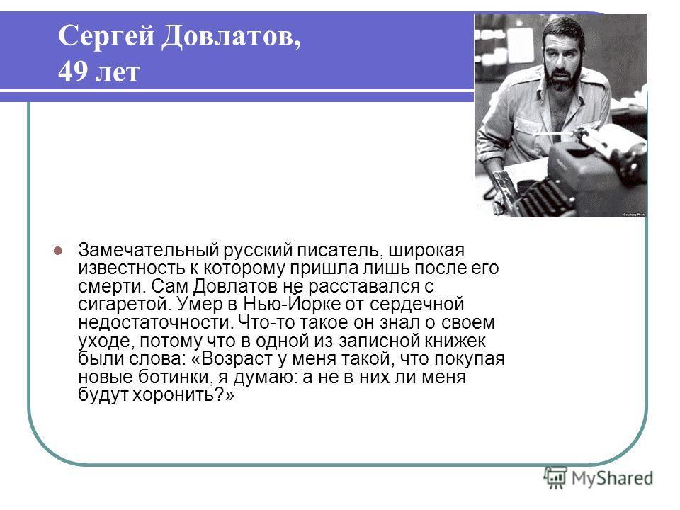 Сергей Довлатов, 49 лет Замечательный русский писатель, широкая известность к которому пришла лишь после его смерти. Сам Довлатов не расставался с сигаретой. Умер в Нью-Йорке от сердечной недостаточности. Что-то такое он знал о своем уходе, потому чт