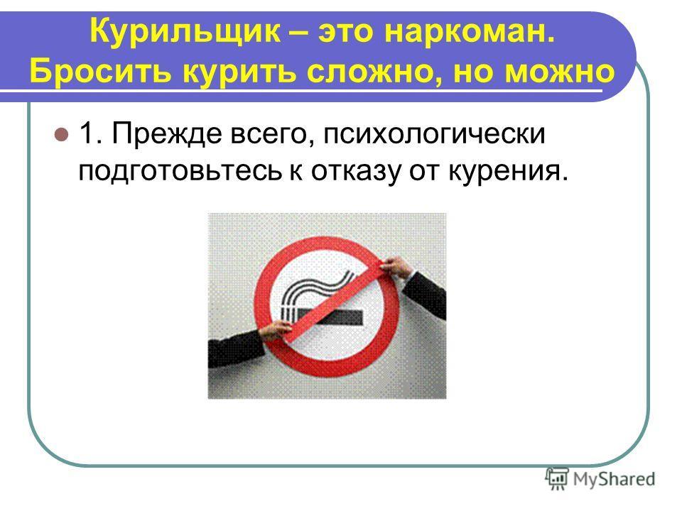 Курильщик – это наркоман. Бросить курить сложно, но можно 1. Прежде всего, психологически подготовьтесь к отказу от курения.