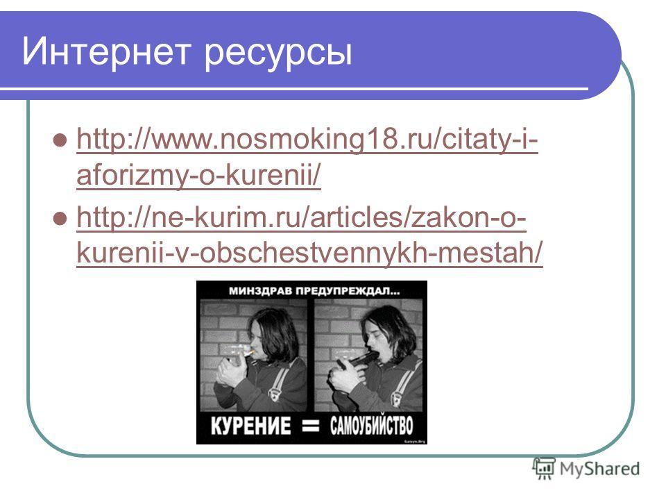 Интернет ресурсы http://www.nosmoking18.ru/citaty-i- aforizmy-o-kurenii/ http://www.nosmoking18.ru/citaty-i- aforizmy-o-kurenii/ http://ne-kurim.ru/articles/zakon-o- kurenii-v-obschestvennykh-mestah/ http://ne-kurim.ru/articles/zakon-o- kurenii-v-obs