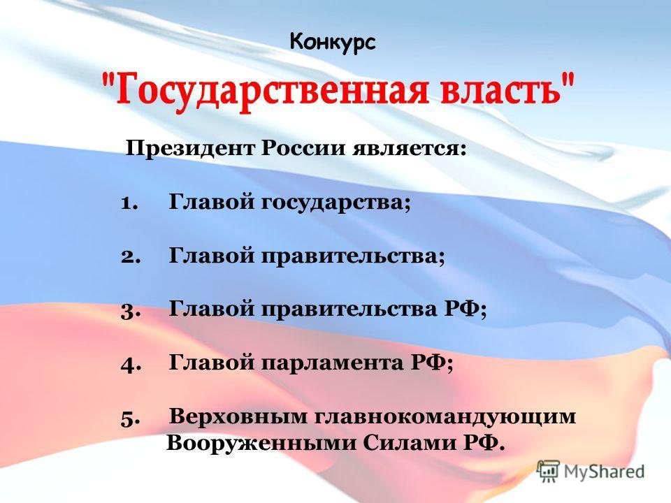 Конкурс Президент России является: 1. Главой государства; 2. Главой правительства; 3. Главой правительства РФ; 4. Главой парламента РФ; 5. Верховным главнокомандующим Вооруженными Силами РФ.