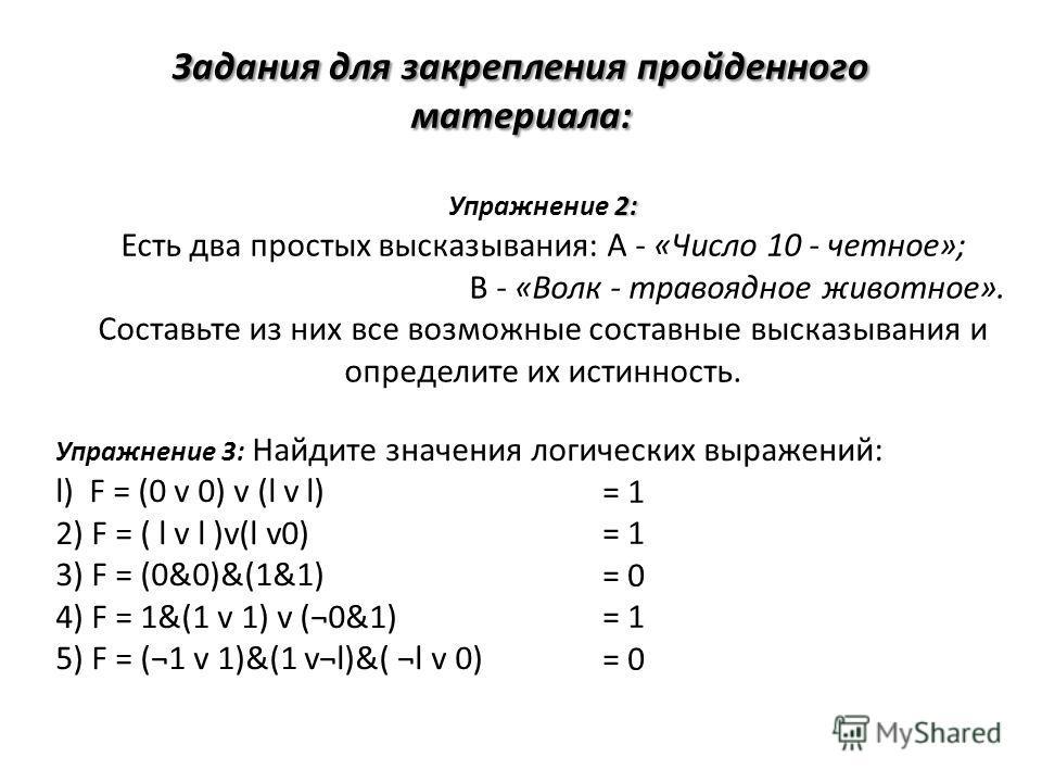2: Упражнение 2: Есть два простых высказывания: А - «Число 10 - четное»; В - «Волк - травоядное животное». Составьте из них все возможные составные высказывания и определите их истинность. Упражнение 3: Найдите значения логических выражений: l) F = (