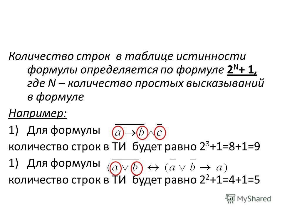Количество строк в таблице истинности формулы определяется по формуле 2 N + 1, где N – количество простых высказываний в формуле Например: 1)Для формулы количество строк в ТИ будет равно 2 3 +1=8+1=9 1)Для формулы количество строк в ТИ будет равно 2