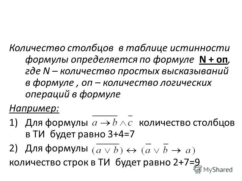 Количество столбцов в таблице истинности формулы определяется по формуле N + oп, где N – количество простых высказываний в формуле, оп – количество логических операций в формуле Например: 1)Для формулы количество столбцов в ТИ будет равно 3+4=7 2)Для
