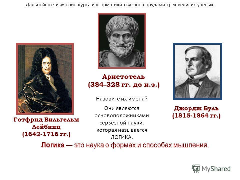 Аристотель (384-328 гг. до н.э.) Готфрид Вильгельм Лейбниц (1642-1716 гг.) Джордж Буль (1815-1864 гг.) Логика это наука о формах и способах мышления. Дальнейшее изучение курса информатики связано с трудами трёх великих учёных. Они являются основополо
