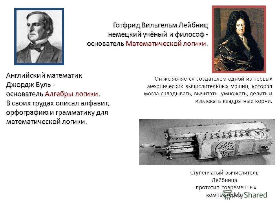 Готфрид ВильгельмЛейбниц немецкий учёный и философ - основатель Математической логики. Готфрид Вильгельм Лейбниц немецкий учёный и философ - основатель Математической логики. Он же является создателем одной из первых механических вычислительных машин