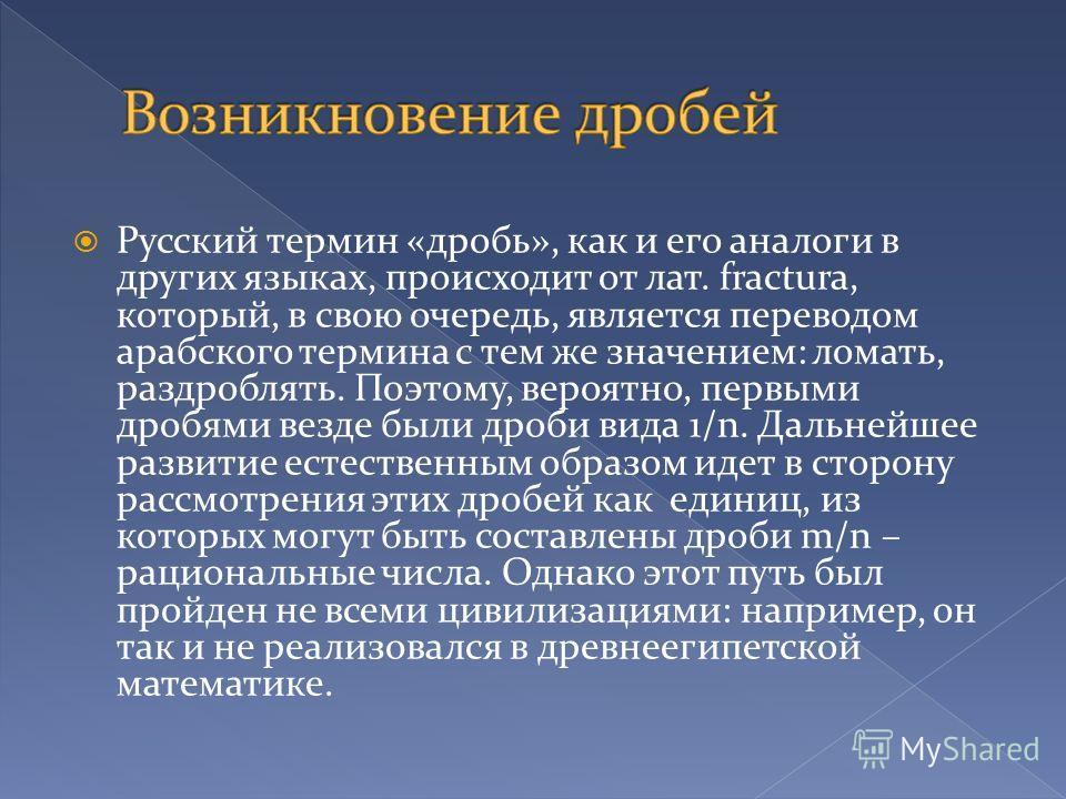 Русский термин «дробь», как и его аналоги в других языках, происходит от лат. fractura, который, в свою очередь, является переводом арабского термина с тем же значением: ломать, раздроблять. Поэтому, вероятно, первыми дробями везде были дроби вида 1/