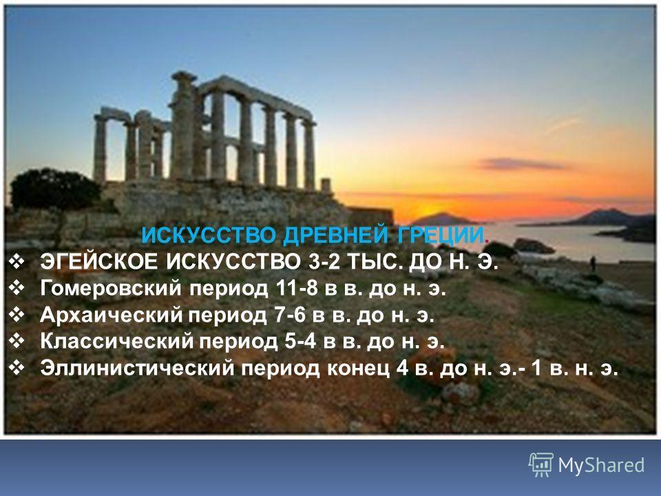 ИСКУССТВО ДРЕВНЕЙ ГРЕЦИИ. ЭГЕЙСКОЕ ИСКУССТВО 3-2 ТЫС. ДО Н. Э. Гомеровский период 11-8 в в. до н. э. Архаический период 7-6 в в. до н. э. Классический период 5-4 в в. до н. э. Эллинистический период конец 4 в. до н. э.- 1 в. н. э.