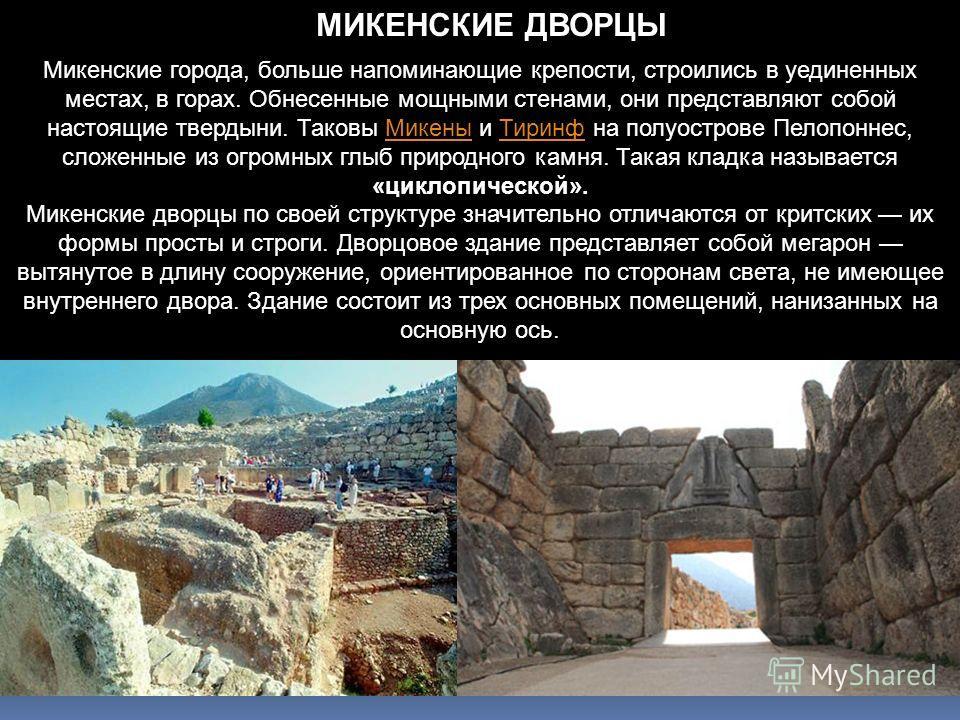 Микенские города, больше напоминающие крепости, строились в уединенных местах, в горах. Обнесенные мощными стенами, они представляют собой настоящие твердыни. Таковы Микены и Тиринф на полуострове Пелопоннес, сложенные из огромных глыб природного кам