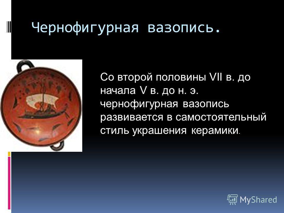 Чернофигурная вазопись. Со второй половины VII в. до начала V в. до н. э. чернофигурная вазопись развивается в самостоятельный стиль украшения керамики.