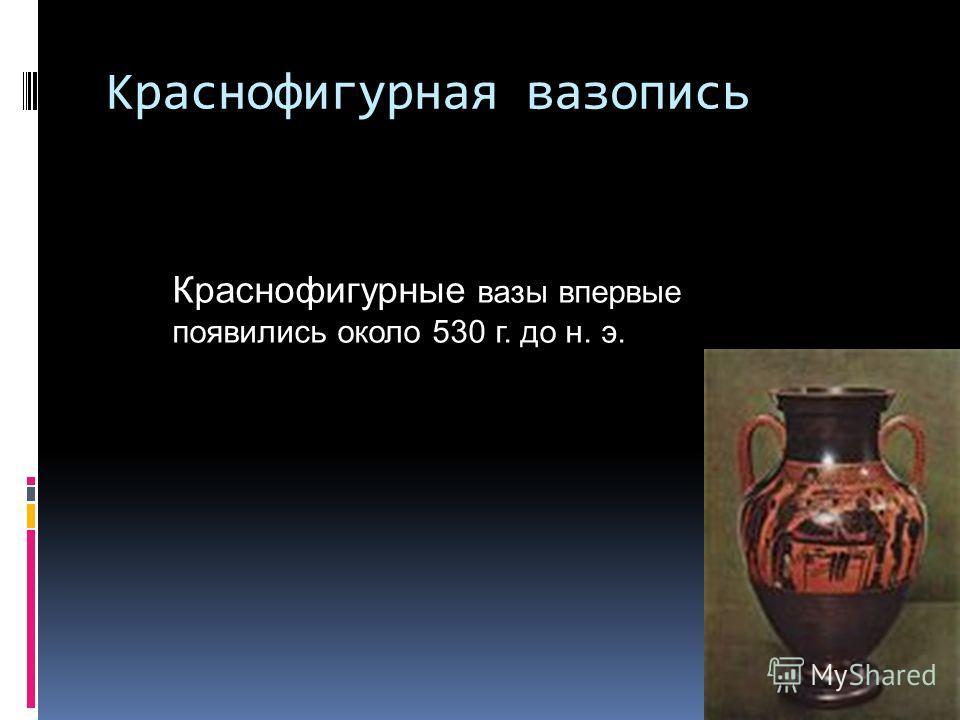 Краснофигурная вазопись Краснофигурные вазы впервые появились около 530 г. до н. э.