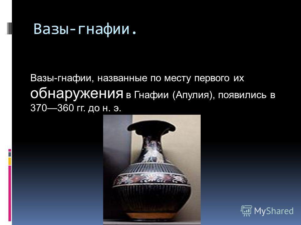 Вазы-гнафии. Вазы-гнафии, названные по месту первого их обнаружения в Гнафии (Апулия), появились в 370360 гг. до н. э.