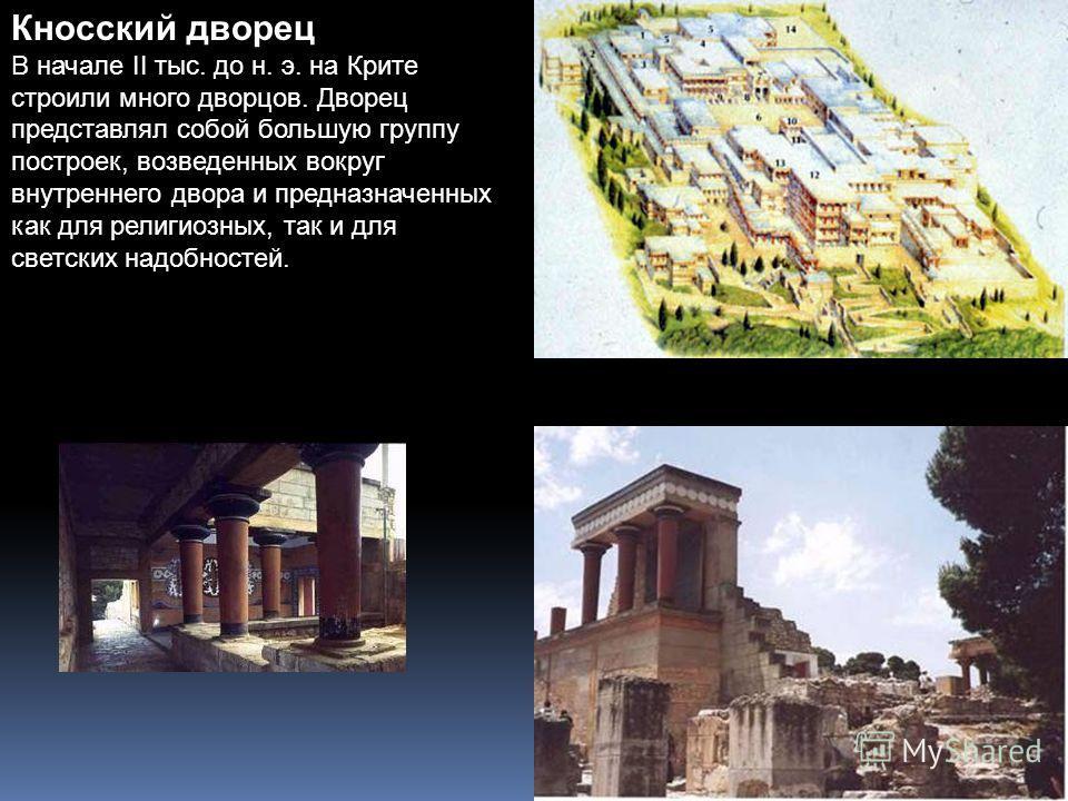 Кносский дворец В начале II тыс. до н. э. на Крите строили много дворцов. Дворец представлял собой большую группу построек, возведенных вокруг внутреннего двора и предназначенных как для религиозных, так и для светских надобностей.