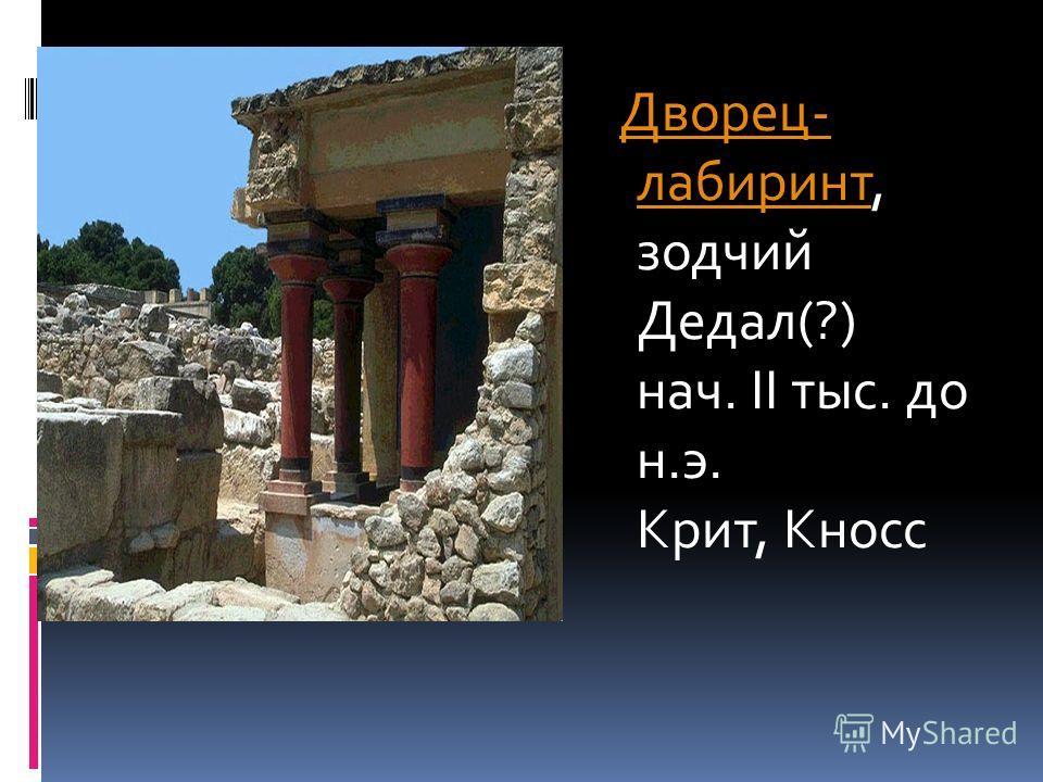 Дворец- лабиринт, зодчий Дедал(?) нач. II тыс. до н.э. Крит, КноссДворец- лабиринт