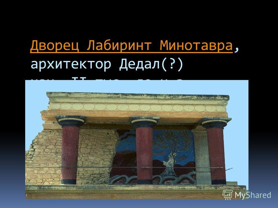 Дворец Лабиринт МинотавраДворец Лабиринт Минотавра, архитектор Дедал(?) нач. II тыс. до н.э. Крит, Кносс