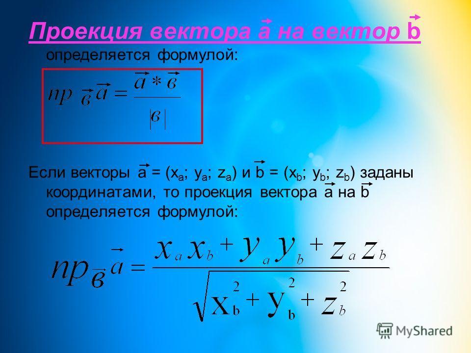 Проекция вектора а на вектор b определяется формулой: Если векторы a = (x a ; y a ; z a ) и b = (x b ; y b ; z b ) заданы координатами, то проекция вектора a на b определяется формулой: