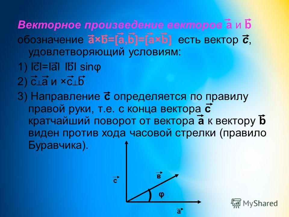 Векторное произведение векторов а и b обозначение a×b=[a,b]=[a×b] есть вектор c, удовлетворяющий условиям: 1) IcI=IaI IbI sinφ 2) c a и ×c b 3) Направление с определяется по правилу правой руки, т.е. с конца вектора с кратчайший поворот от вектора а