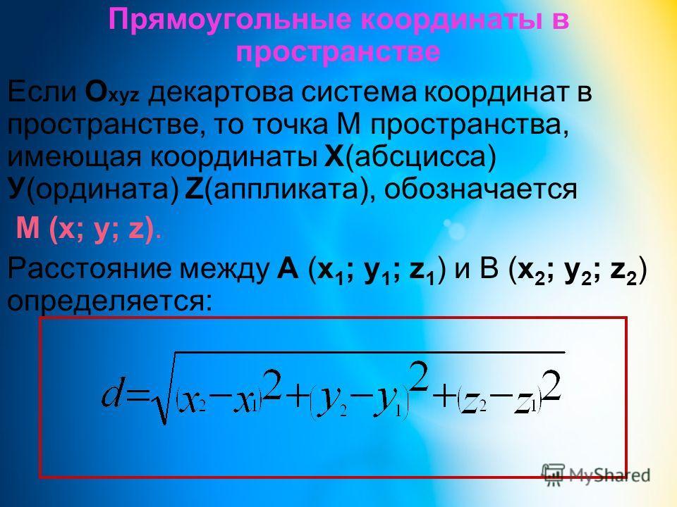Прямоугольные координаты в пространстве Если О хуz декартова система координат в пространстве, то точка М пространства, имеющая координаты Х(абсцисса) У(ордината) Z(аппликата), обозначается М (х; у; z). Расстояние между А (х 1 ; у 1 ; z 1 ) и В (х 2