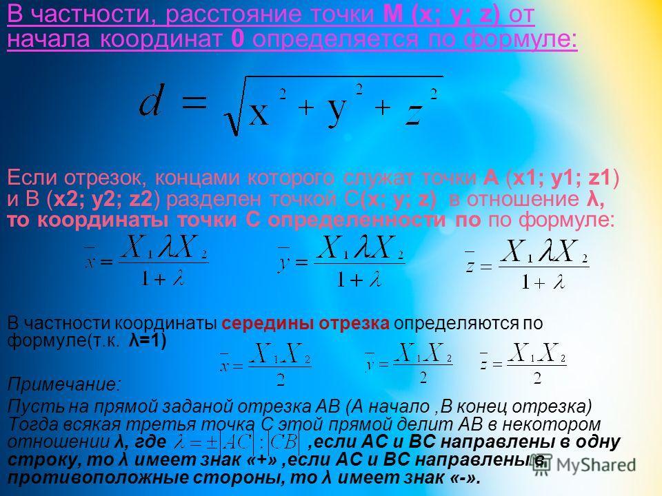 В частности, расстояние точки М (х; у; z) от начала координат 0 определяется по формуле: Если отрезок, концами которого служат точки А (х1; у1; z1) и В (х2; у2; z2) разделен точкой С(х; у; z) в отношение λ, то координаты точки С определенности по по