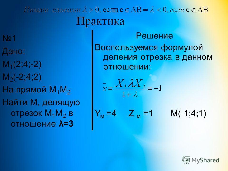Решение Воспользуемся формулой деления отрезка в данном отношении: Y м =4 Z м =1 М(-1;4;1) 1 Дано: М 1 (2;4;-2) М 2 (-2;4;2) На прямой М 1 М 2 Найти М, делящую отрезок М 1 М 2 в отношение λ=3