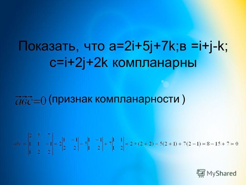 Показать, что а=2i+5j+7k;в =i+j-k; c=i+2j+2k компланарны (признак компланарности )