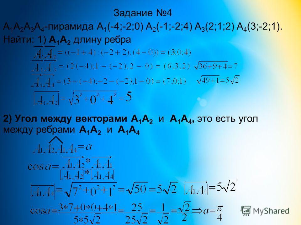 Задание 4 А 1 А 2 А 3 А 4 -пирамида А 1 (-4;-2;0) А 2 (-1;-2;4) А 3 (2;1;2) А 4 (3;-2;1). Найти: 1) А 1 А 2 длину ребра 2) Угол между векторами А 1 А 2 и А 1 А 4, это есть угол между ребрами А 1 А 2 и А 1 А 4