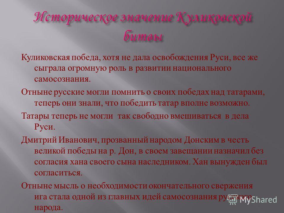 Куликовская победа, хотя не дала освобождения Руси, все же сыграла огромную роль в развитии национального самосознания. Отныне русские могли помнить о своих победах над татарами, теперь они знали, что победить татар вполне возможно. Татары теперь не