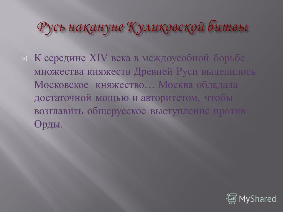 К середине XIV века в междоусобной борьбе множества княжеств Древней Руси выделилось Московское княжество … Москва обладала достаточной мощью и авторитетом, чтобы возглавить общерусское выступление против Орды.