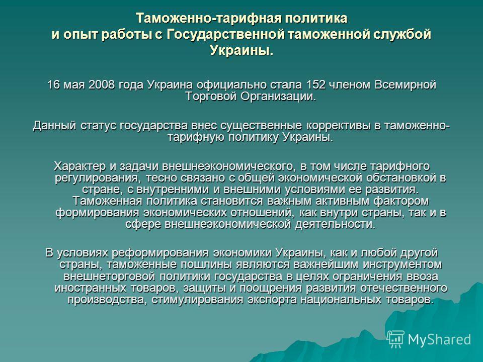 Таможенно-тарифная политика и опыт работы с Государственной таможенной службой Украины. 16 мая 2008 года Украина официально стала 152 членом Всемирной Торговой Организации. Данный статус государства внес существенные коррективы в таможенно- тарифную