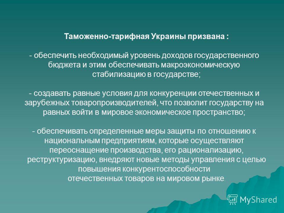 Таможенно-тарифная Украины призвана : -обеспечить необходимый уровень доходов государственного бюджета и этим обеспечивать макроэкономическую стабилизацию в государстве; -создавать равные условия для конкуренции отечественных и зарубежных товаропроиз