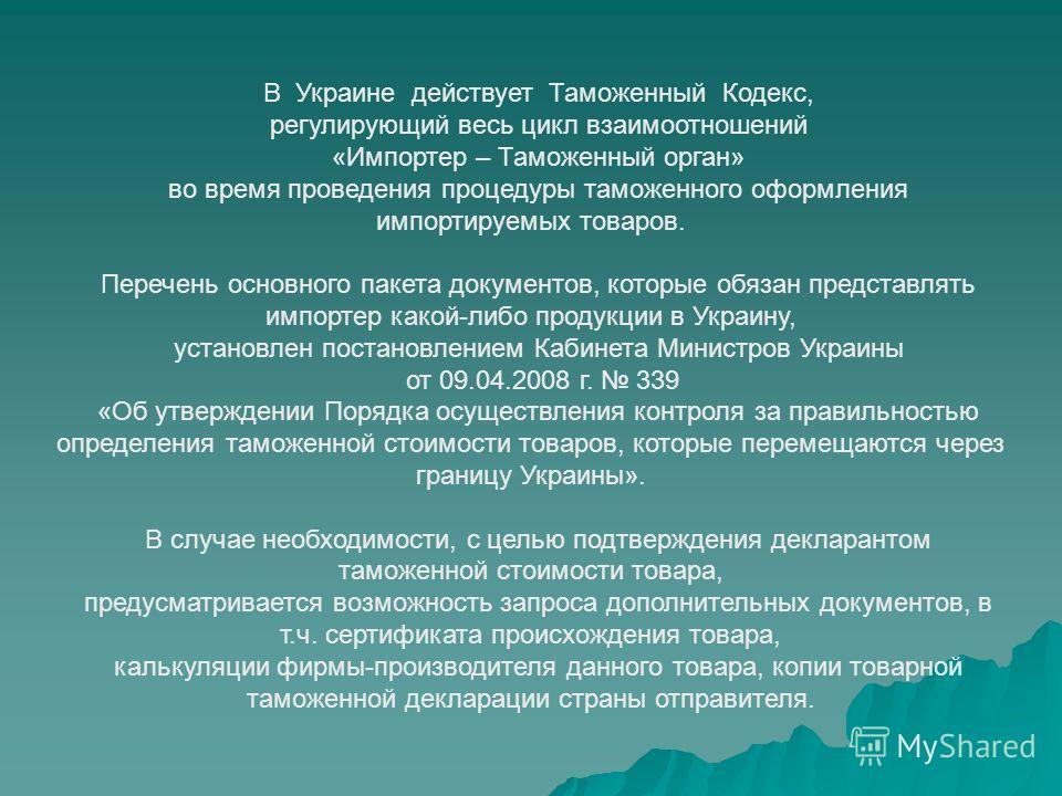 В Украине действует Таможенный Кодекс, регулирующий весь цикл взаимоотношений «Импортер – Таможенный орган» во время проведения процедуры таможенного оформления импортируемых товаров. Перечень основного пакета документов, которые обязан представлять