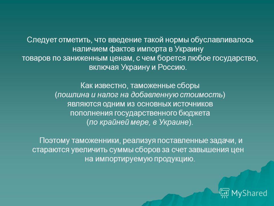 Следует отметить, что введение такой нормы обуславливалось наличием фактов импорта в Украину товаров по заниженным ценам, с чем борется любое государство, включая Украину и Россию. Как известно, таможенные сборы (пошлина и налог на добавленную стоимо
