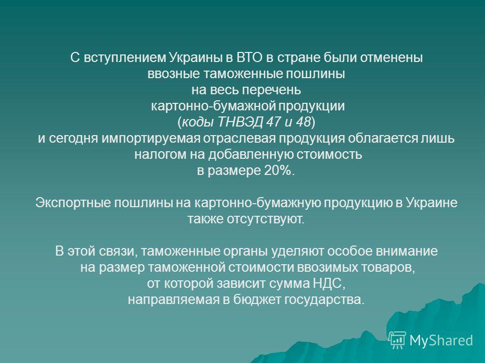 С вступлением Украины в ВТО в стране были отменены ввозные таможенные пошлины на весь перечень картонно-бумажной продукции (коды ТНВЭД 47 и 48) и сегодня импортируемая отраслевая продукция облагается лишь налогом на добавленную стоимость в размере 20