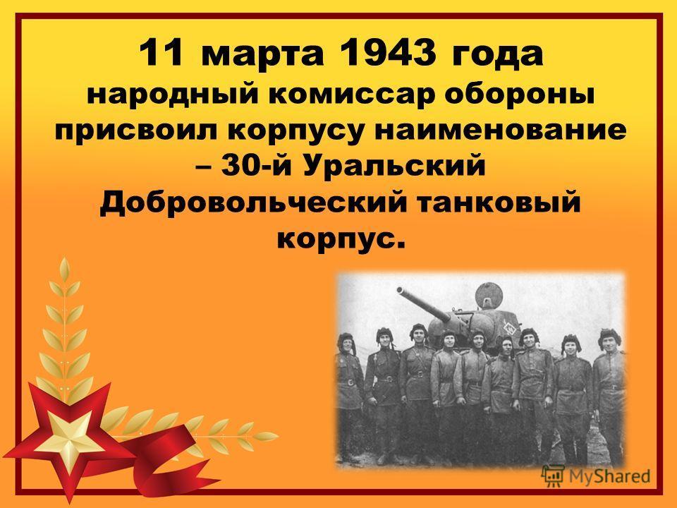 11 марта 1943 года народный комиссар обороны присвоил корпусу наименование – 30-й Уральский Добровольческий танковый корпус.