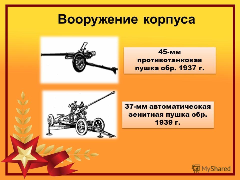 Вооружение корпуса 45-мм противотанковая пушка обр. 1937 г. 37-мм автоматическая зенитная пушка обр. 1939 г.