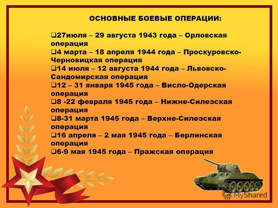 ОСНОВНЫЕ БОЕВЫЕ ОПЕРАЦИИ: 27июля – 29 августа 1943 года – Орловская операция 4 марта – 18 апреля 1944 года – Проскуровско- Черновицкая операция 14 июля – 12 августа 1944 года – Львовско- Сандомирская операция 12 – 31 января 1945 года – Висло-Одерская