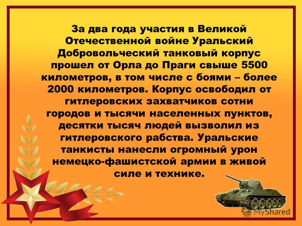 За два года участия в Великой Отечественной войне Уральский Добровольческий танковый корпус прошел от Орла до Праги свыше 5500 километров, в том числе с боями – более 2000 километров. Корпус освободил от гитлеровских захватчиков сотни городов и тысяч
