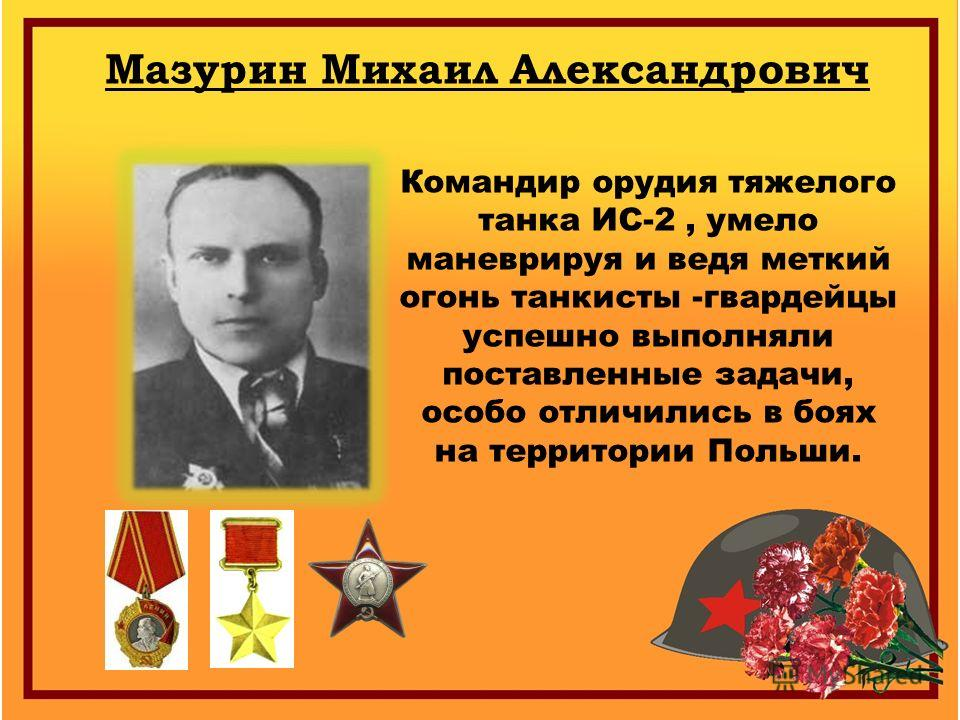 Мазурин Михаил Александрович Командир орудия тяжелого танка ИС-2, умело маневрируя и ведя меткий огонь танкисты -гвардейцы успешно выполняли поставленные задачи, особо отличились в боях на территории Польши.