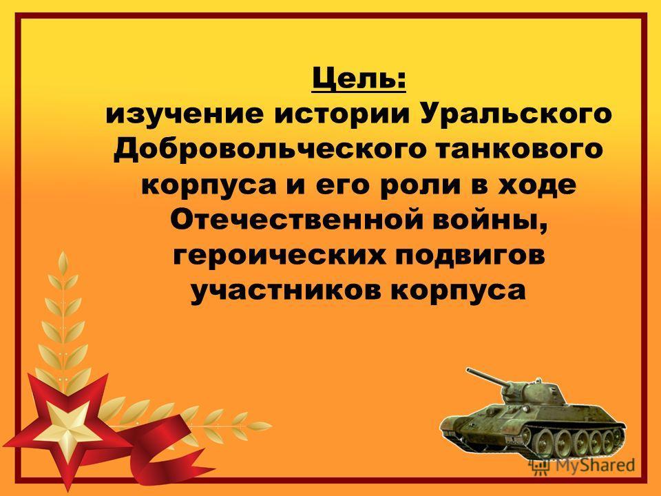 Цель: изучение истории Уральского Добровольческого танкового корпуса и его роли в ходе Отечественной войны, героических подвигов участников корпуса