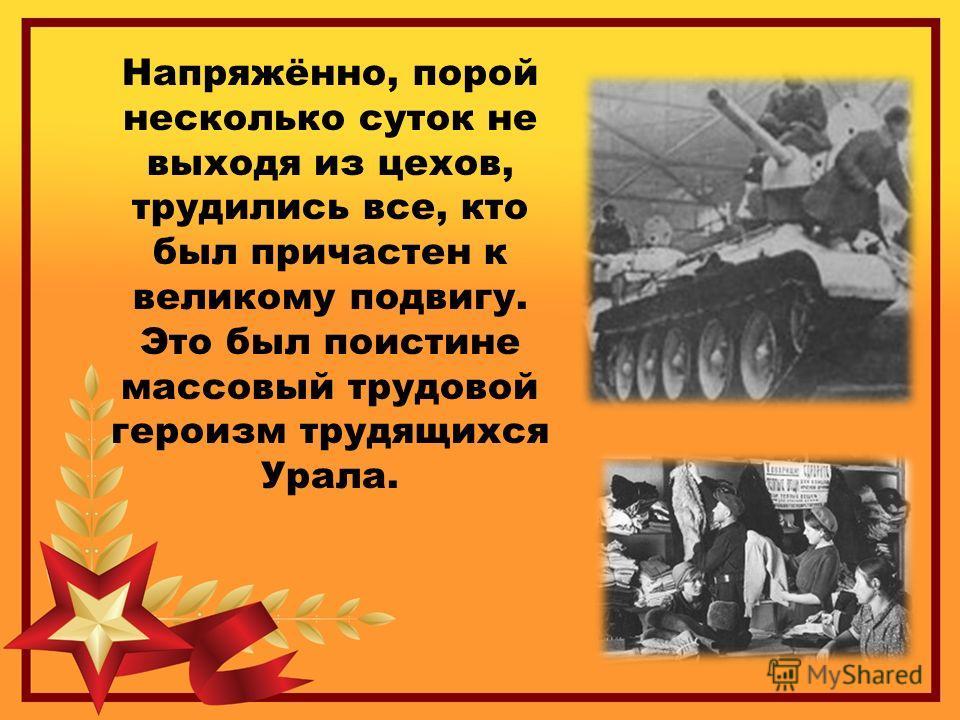 Напряжённо, порой несколько суток не выходя из цехов, трудились все, кто был причастен к великому подвигу. Это был поистине массовый трудовой героизм трудящихся Урала.