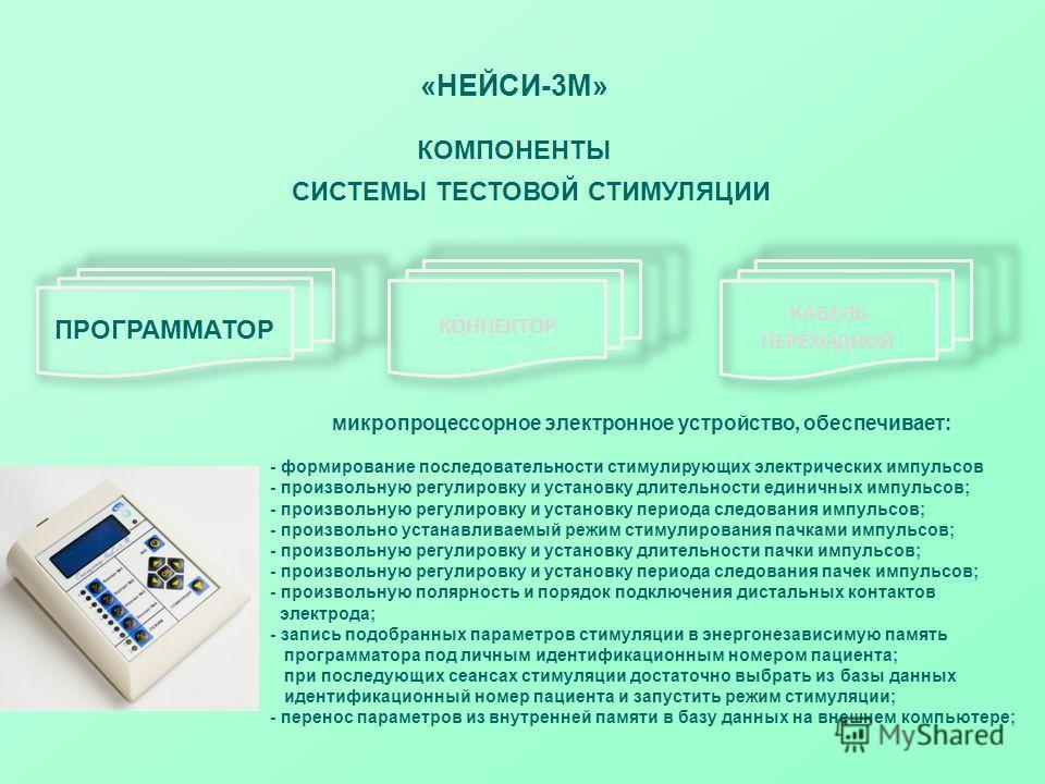 «НЕЙСИ-3М» КОМПОНЕНТЫ СИСТЕМЫ ТЕСТОВОЙ СТИМУЛЯЦИИ ПРОГРАММАТОР КОННЕКТОР КАБЕЛЬ ПЕРЕХОДНОЙ микропроцессорное электронное устройство, обеспечивает: - формирование последовательности стимулирующих электрических импульсов - произвольную регулировку и ус