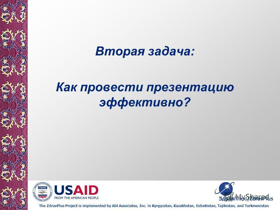 The ZdravPlus Project is implemented by Abt Associates, Inc. in Kyrgyzstan, Kazakhstan, Uzbekistan, Tajikistan, and Turkmenistan Вторая задача: Как провести презентацию эффективно?