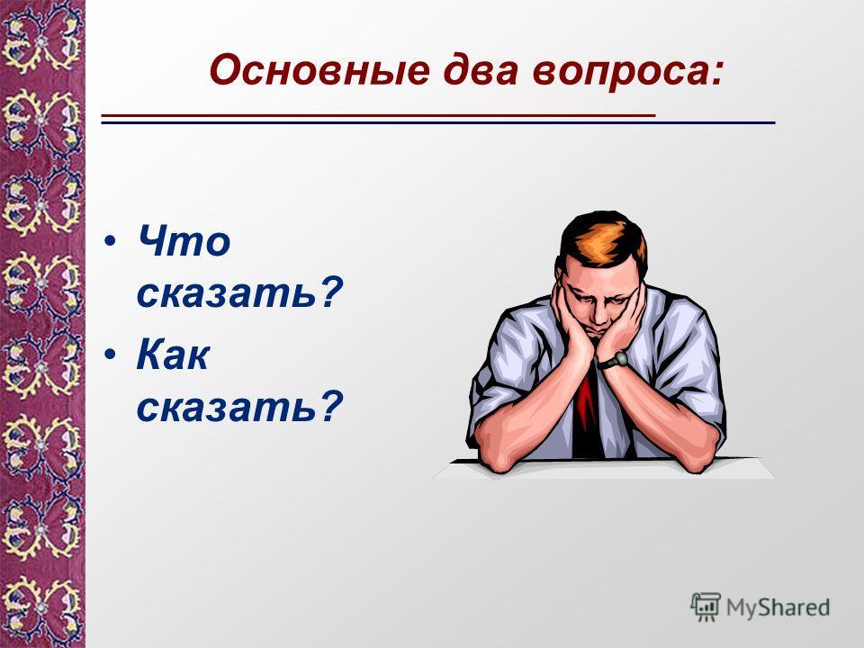 Основные два вопроса: Что сказать? Как сказать?