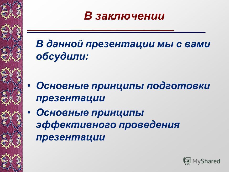 В заключении В данной презентации мы с вами обсудили: Основные принципы подготовки презентации Основные принципы эффективного проведения презентации