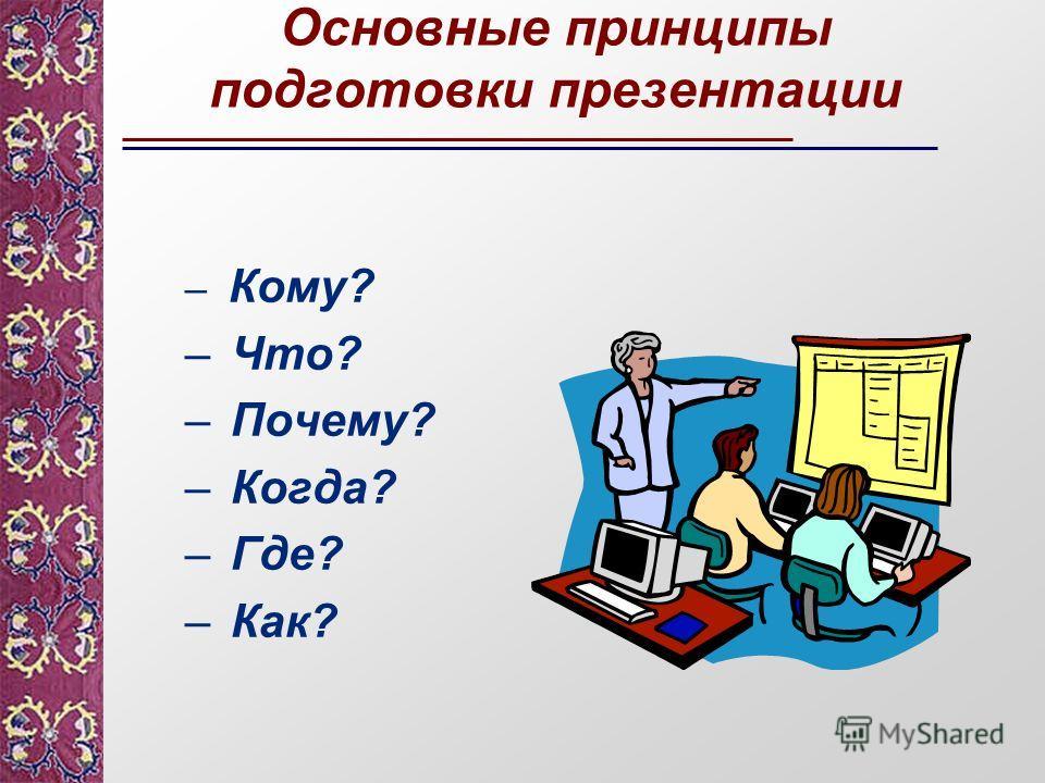 Основные принципы подготовки презентации – Кому? – Что? – Почему? – Когда? – Где? – Как?
