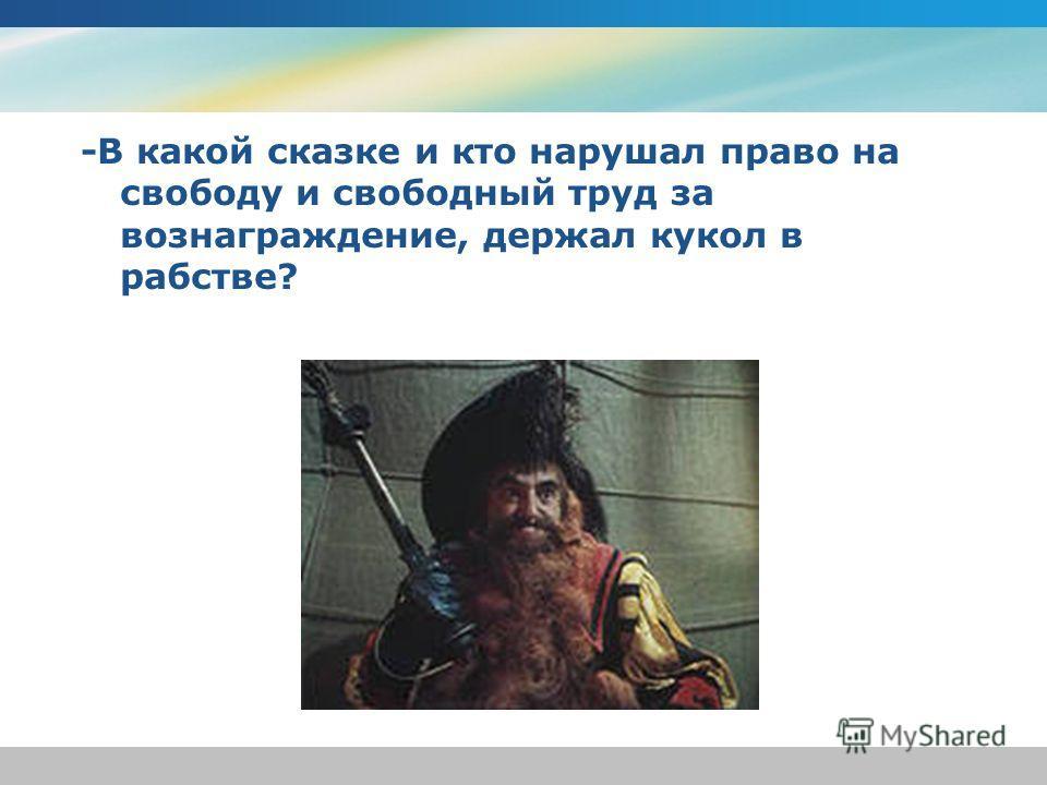 -В какой сказке и кто нарушал право на свободу и свободный труд за вознаграждение, держал кукол в рабстве?