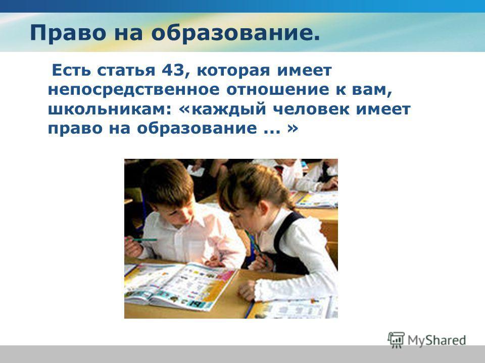 Право на образование. Есть статья 43, которая имеет непосредственное отношение к вам, школьникам: «каждый человек имеет право на образование... »