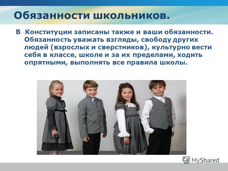 Обязанности школьников. В Конституции записаны также и ваши обязанности. Обязанность уважать взгляды, свободу других людей (взрослых и сверстников), культурно вести себя в классе, школе и за их пределами, ходить опрятными, выполнять все правила школы
