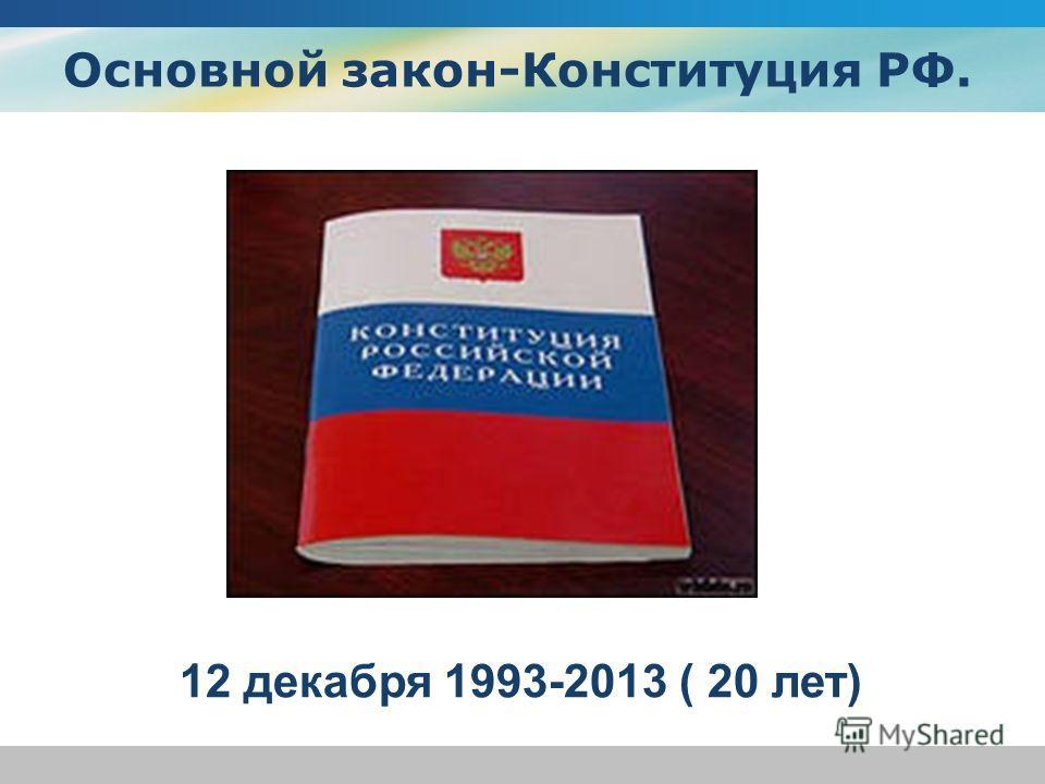 Основной закон-Конституция РФ. 12 декабря 1993-2013 ( 20 лет)